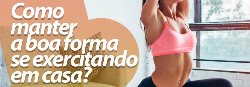 FITNESS | Como manter a boa forma se exercitando emcasa?